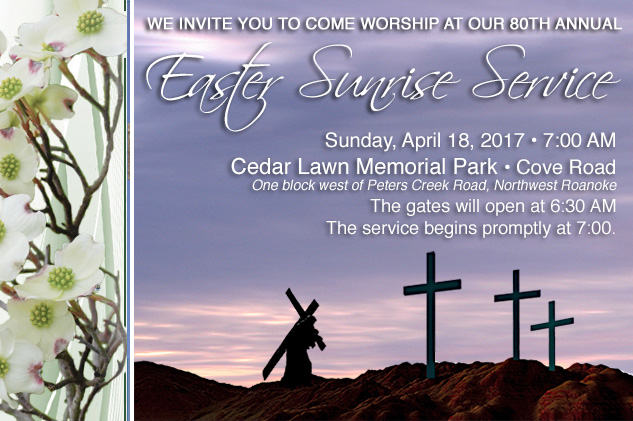 We invite you to attend our 80th Annual Easter Sunrise Service Sunday, April 18, 2017 at 7 AM. Cedar Lawn Memorial Park, Roanoke, VA